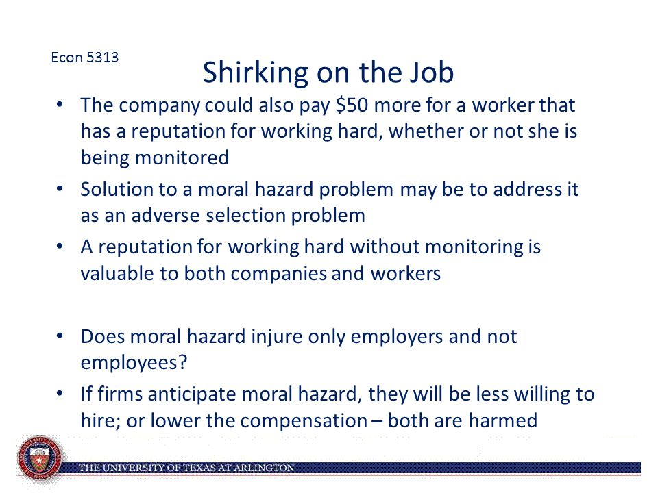 Shirking on the Job The company could also pay $50 more for a worker that has a reputation for working hard, whether or not she is being monitored Solution to a moral hazard problem may be to address it as an adverse selection problem A reputation for working hard without monitoring is valuable to both companies and workers Does moral hazard injure only employers and not employees.