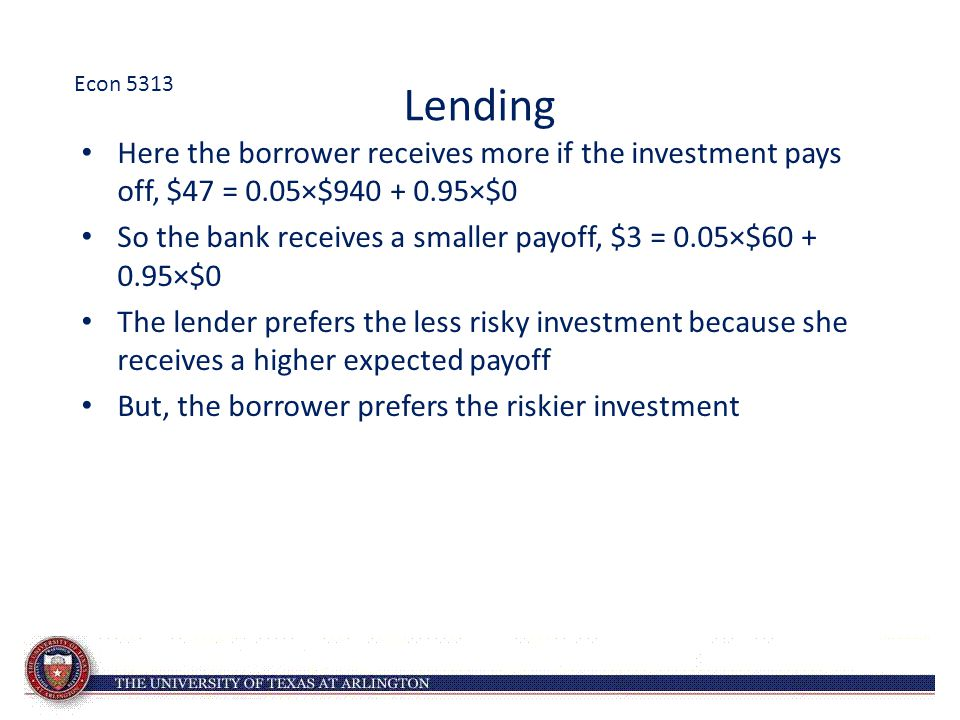 Lending Here the borrower receives more if the investment pays off, $47 = 0.05×$940 + 0.95×$0 So the bank receives a smaller payoff, $3 = 0.05×$60 + 0.95×$0 The lender prefers the less risky investment because she receives a higher expected payoff But, the borrower prefers the riskier investment Econ 5313
