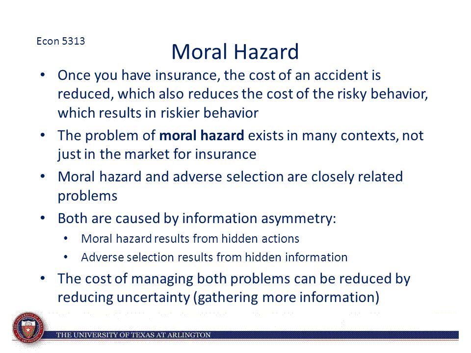 Moral Hazard Once you have insurance, the cost of an accident is reduced, which also reduces the cost of the risky behavior, which results in riskier behavior The problem of moral hazard exists in many contexts, not just in the market for insurance Moral hazard and adverse selection are closely related problems Both are caused by information asymmetry: Moral hazard results from hidden actions Adverse selection results from hidden information The cost of managing both problems can be reduced by reducing uncertainty (gathering more information) Econ 5313