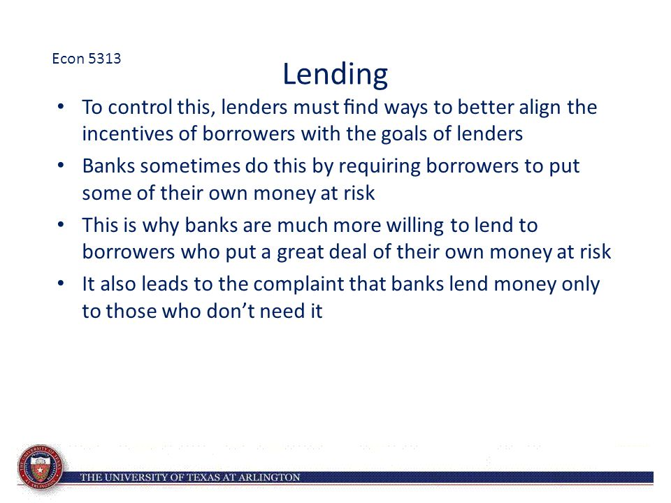 Lending To control this, lenders must find ways to better align the incentives of borrowers with the goals of lenders Banks sometimes do this by requiring borrowers to put some of their own money at risk This is why banks are much more willing to lend to borrowers who put a great deal of their own money at risk It also leads to the complaint that banks lend money only to those who don't need it Econ 5313
