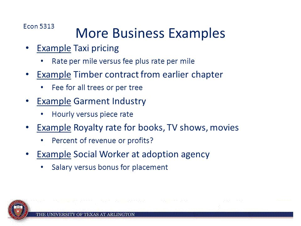 More Business Examples Example Taxi pricing Rate per mile versus fee plus rate per mile Example Timber contract from earlier chapter Fee for all trees or per tree Example Garment Industry Hourly versus piece rate Example Royalty rate for books, TV shows, movies Percent of revenue or profits.