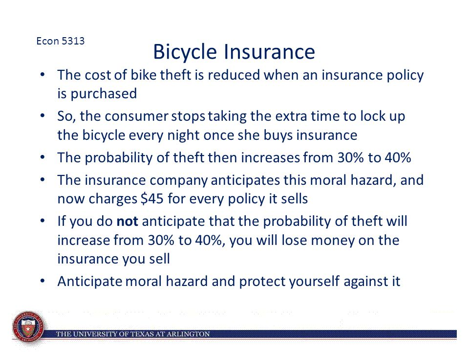 Bicycle Insurance The cost of bike theft is reduced when an insurance policy is purchased So, the consumer stops taking the extra time to lock up the bicycle every night once she buys insurance The probability of theft then increases from 30% to 40% The insurance company anticipates this moral hazard, and now charges $45 for every policy it sells If you do not anticipate that the probability of theft will increase from 30% to 40%, you will lose money on the insurance you sell Anticipate moral hazard and protect yourself against it Econ 5313