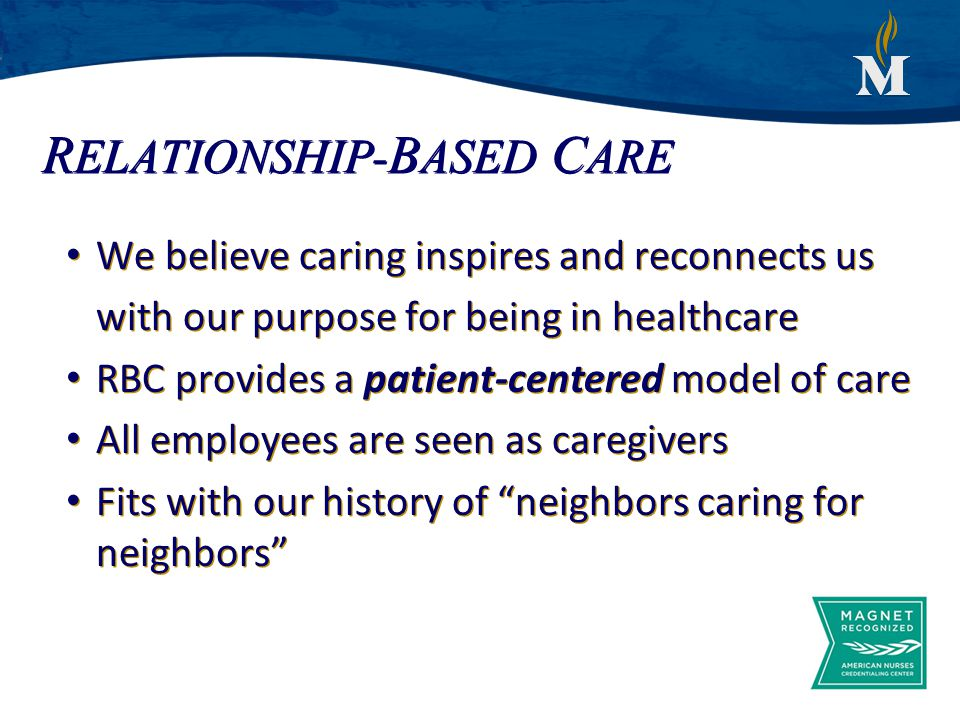 R ELATIONSHIP- B ASED C ARE We believe caring inspires and reconnects us with our purpose for being in healthcare RBC provides a patient-centered model of care All employees are seen as caregivers Fits with our history of neighbors caring for neighbors We believe caring inspires and reconnects us with our purpose for being in healthcare RBC provides a patient-centered model of care All employees are seen as caregivers Fits with our history of neighbors caring for neighbors