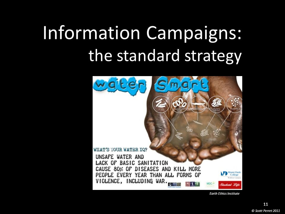 Information Campaigns: the standard strategy © Scott Perret 2011 11 Earth Ethics Institute