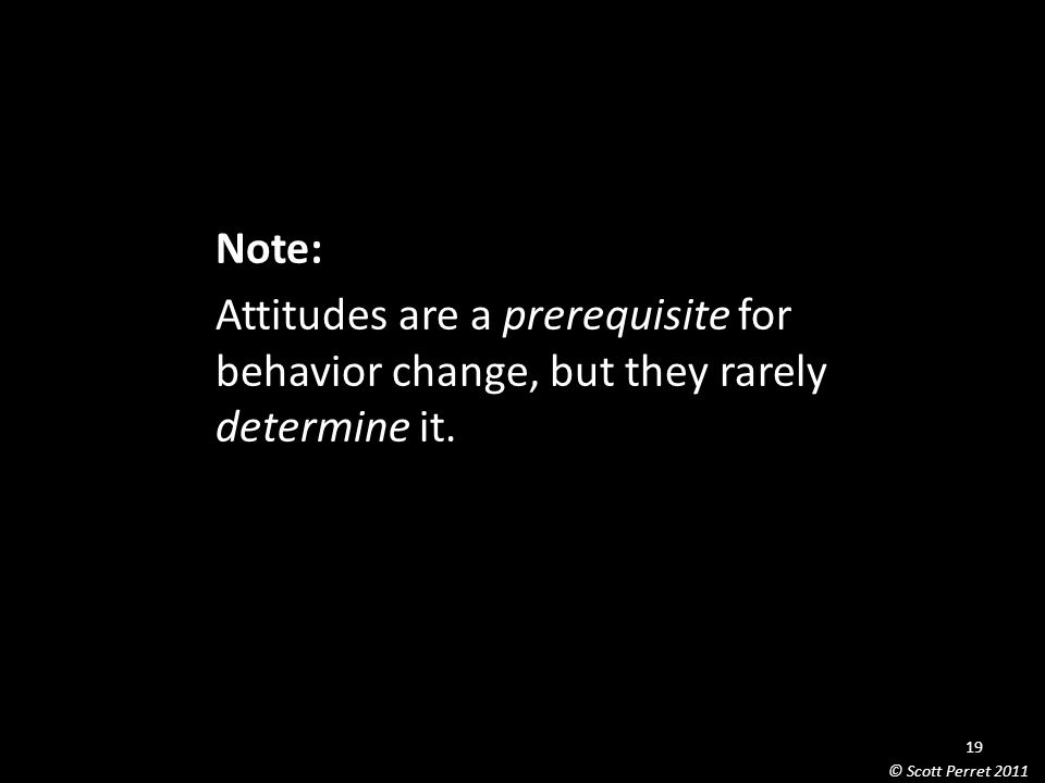 Note: Attitudes are a prerequisite for behavior change, but they rarely determine it.