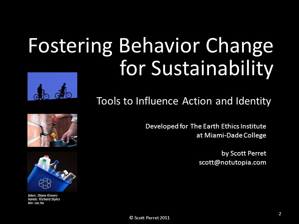 Fostering Behavior Change for Sustainability Tools to Influence Action and Identity Developed for The Earth Ethics Institute at Miami-Dade College by Scott Perret scott@notutopia.com bikes: Diane Groves hands: Richard Styles bin: sxc.hu 2 © Scott Perret 2011