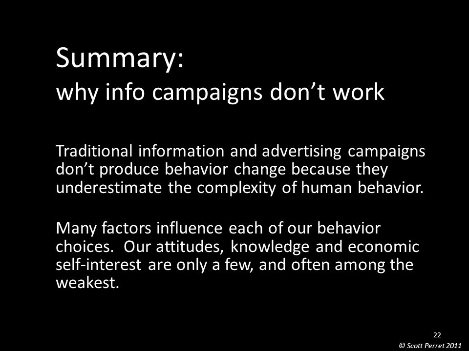 Summary: why info campaigns don't work Traditional information and advertising campaigns don't produce behavior change because they underestimate the complexity of human behavior.