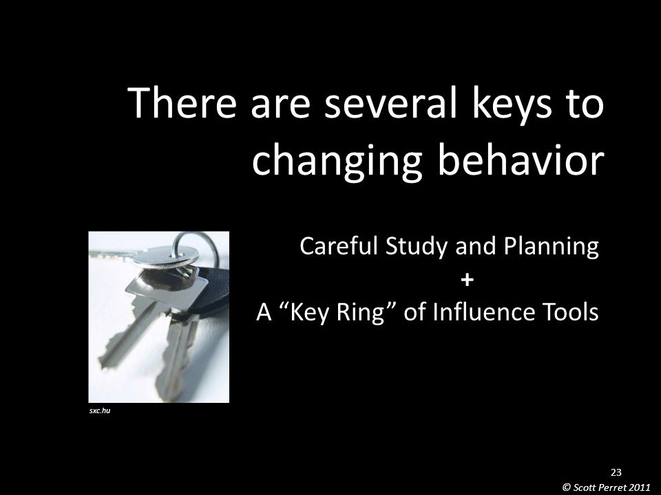 There are several keys to changing behavior Careful Study and Planning + A Key Ring of Influence Tools sxc.hu 23 © Scott Perret 2011