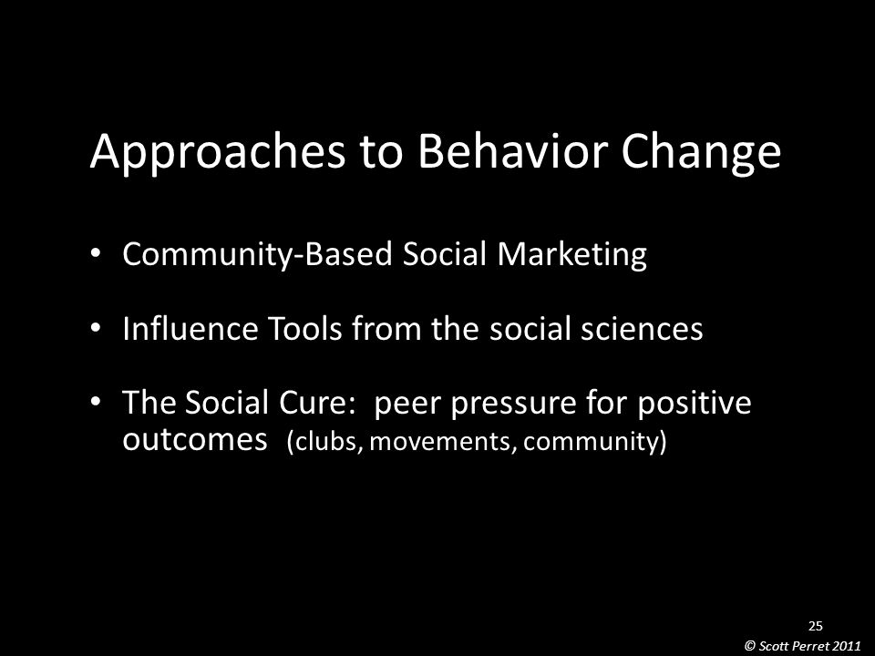 Approaches to Behavior Change Community-Based Social Marketing Influence Tools from the social sciences The Social Cure: peer pressure for positive outcomes (clubs, movements, community) 25 © Scott Perret 2011