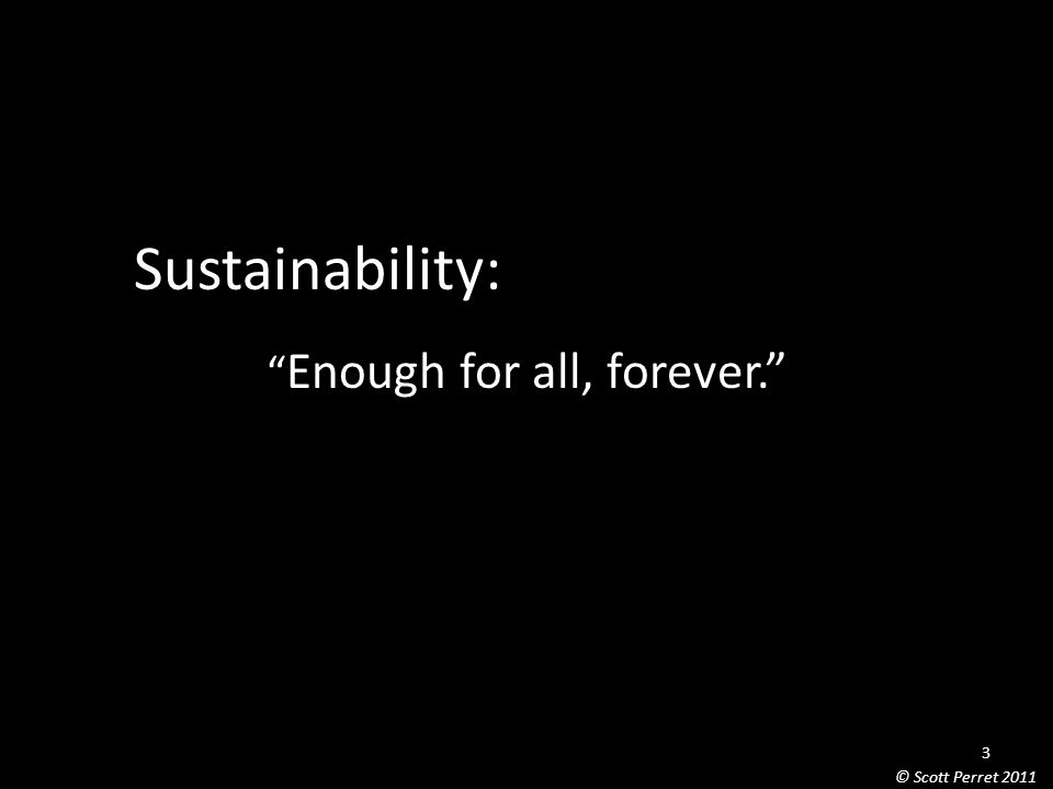 Sustainability: Enough for all, forever. 3 © Scott Perret 2011