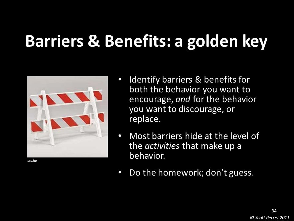 Barriers & Benefits: a golden key Identify barriers & benefits for both the behavior you want to encourage, and for the behavior you want to discourage, or replace.