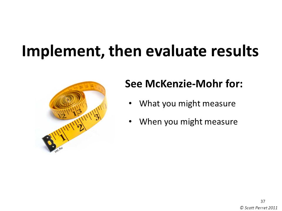Implement, then evaluate results See McKenzie-Mohr for: What you might measure When you might measure Scott Perret sxc.hu 37 © Scott Perret 2011