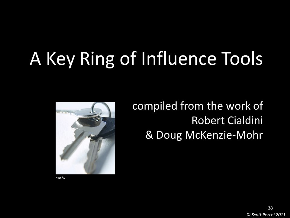 A Key Ring of Influence Tools compiled from the work of Robert Cialdini & Doug McKenzie-Mohr sxc.hu 38 © Scott Perret 2011