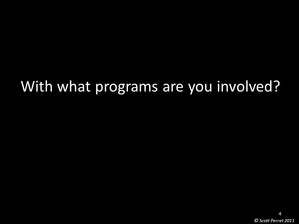 With what programs are you involved 4 © Scott Perret 2011