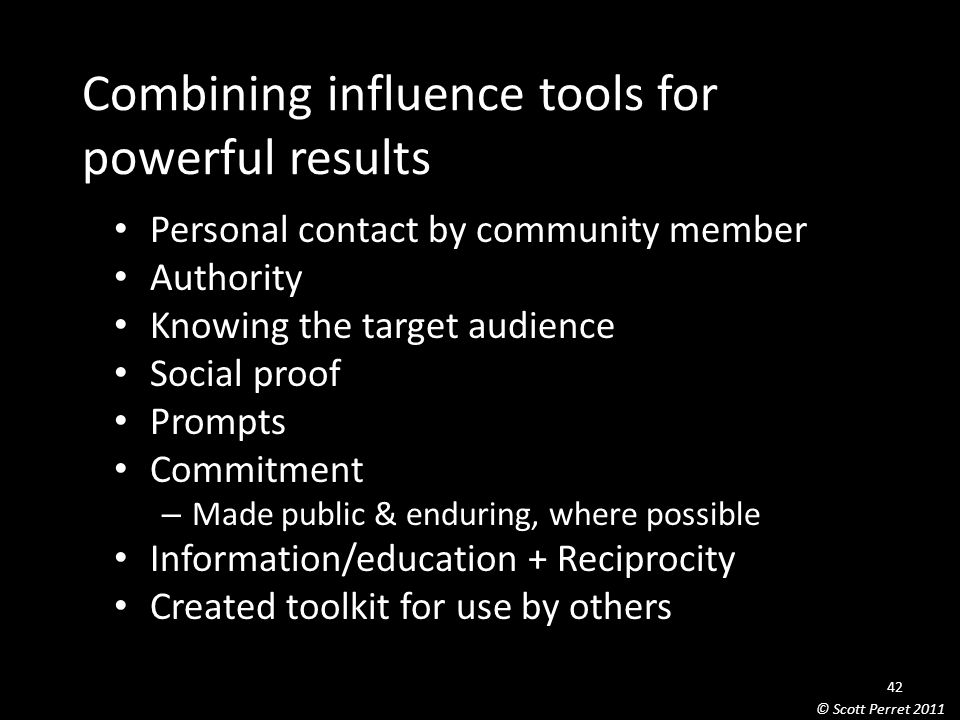 Combining influence tools for powerful results Personal contact by community member Authority Knowing the target audience Social proof Prompts Commitment – Made public & enduring, where possible Information/education + Reciprocity Created toolkit for use by others 42 © Scott Perret 2011