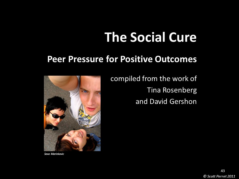The Social Cure Peer Pressure for Positive Outcomes compiled from the work of Tina Rosenberg and David Gershon Sava Marinkovic 43 © Scott Perret 2011