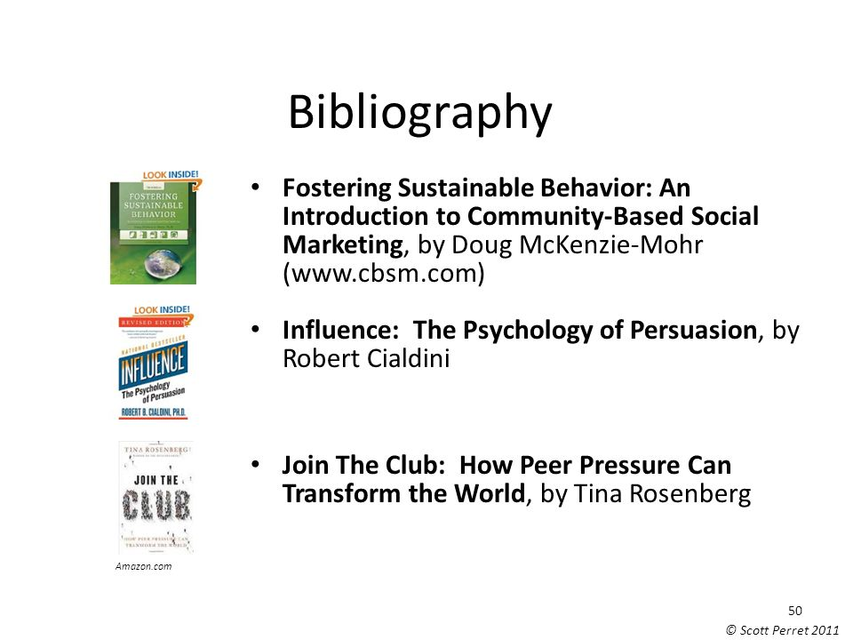 Bibliography Fostering Sustainable Behavior: An Introduction to Community-Based Social Marketing, by Doug McKenzie-Mohr (www.cbsm.com) Influence: The Psychology of Persuasion, by Robert Cialdini Join The Club: How Peer Pressure Can Transform the World, by Tina Rosenberg Scott Perret Amazon.com 50 © Scott Perret 2011