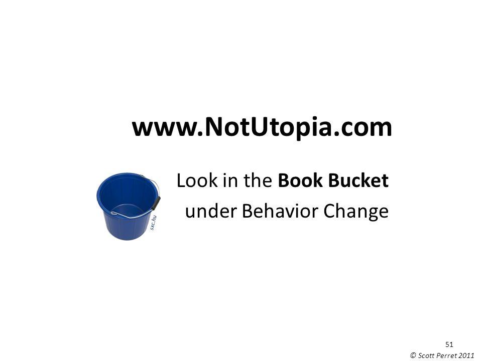 www.NotUtopia.com Look in the Book Bucket under Behavior Change sxc.hu 51 © Scott Perret 2011