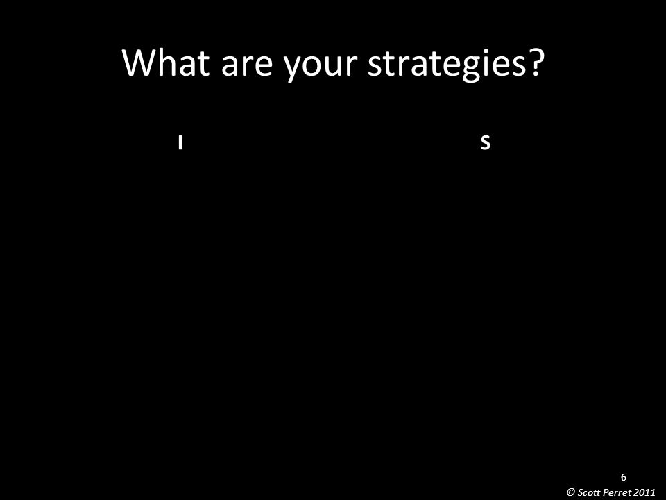 What are your strategies IS 6 © Scott Perret 2011