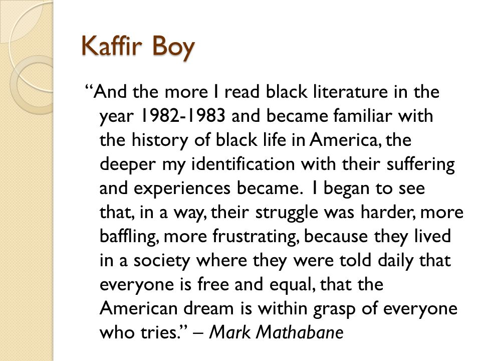 Kaffir Boy And the more I read black literature in the year 1982-1983 and became familiar with the history of black life in America, the deeper my identification with their suffering and experiences became.