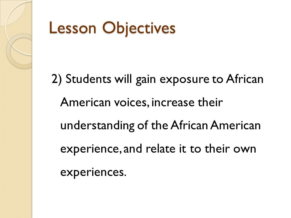Lesson Objectives 2) Students will gain exposure to African American voices, increase their understanding of the African American experience, and relate it to their own experiences.