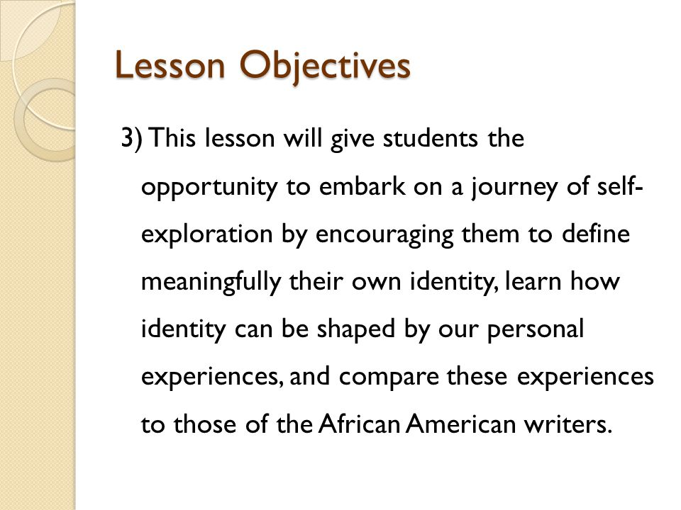 Lesson Objectives 3) This lesson will give students the opportunity to embark on a journey of self- exploration by encouraging them to define meaningfully their own identity, learn how identity can be shaped by our personal experiences, and compare these experiences to those of the African American writers.