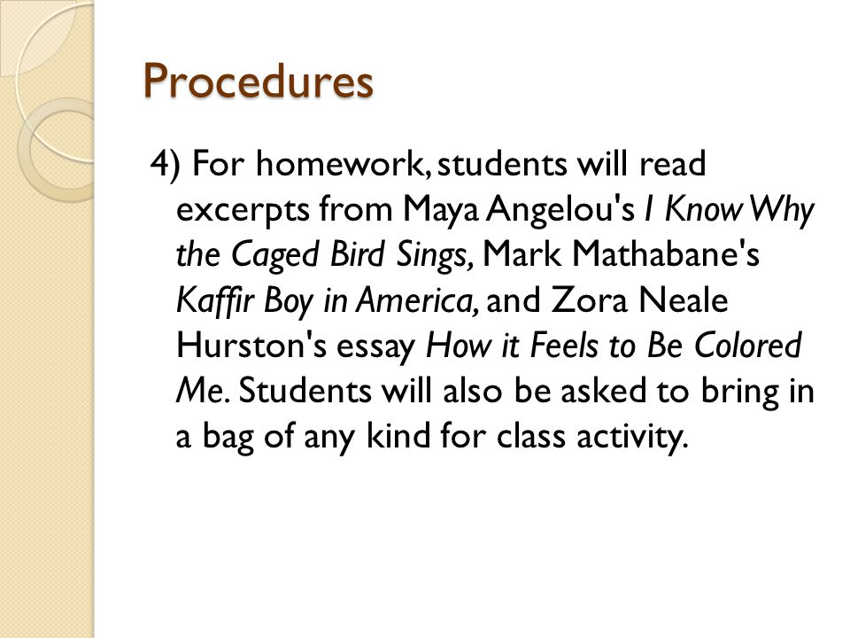 Procedures 4) For homework, students will read excerpts from Maya Angelou s I Know Why the Caged Bird Sings, Mark Mathabane s Kaffir Boy in America, and Zora Neale Hurston s essay How it Feels to Be Colored Me.
