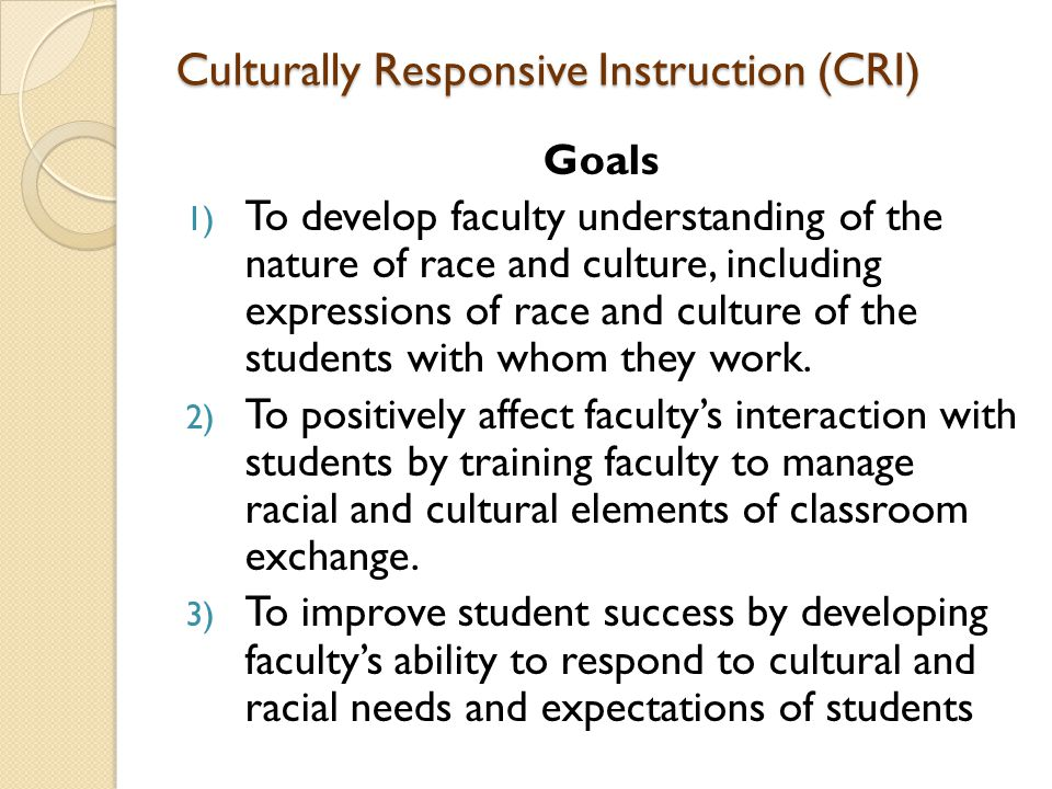 Culturally Responsive Instruction (CRI) Goals 1) To develop faculty understanding of the nature of race and culture, including expressions of race and culture of the students with whom they work.