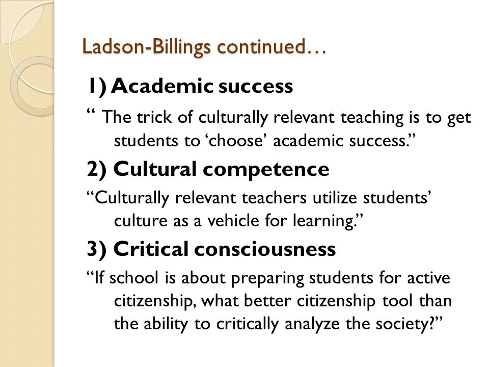 Ladson-Billings continued… 1) Academic success The trick of culturally relevant teaching is to get students to 'choose' academic success. 2) Cultural competence Culturally relevant teachers utilize students' culture as a vehicle for learning. 3) Critical consciousness If school is about preparing students for active citizenship, what better citizenship tool than the ability to critically analyze the society