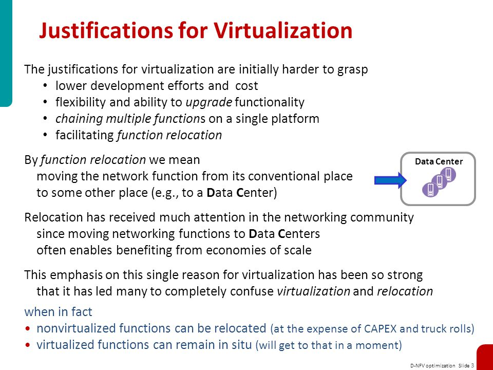 D-NFV optimization Slide 3 Justifications for Virtualization The justifications for virtualization are initially harder to grasp lower development efforts and cost flexibility and ability to upgrade functionality chaining multiple functions on a single platform facilitating function relocation By function relocation we mean moving the network function from its conventional place to some other place (e.g., to a Data Center) Relocation has received much attention in the networking community since moving networking functions to Data Centers often enables benefiting from economies of scale This emphasis on this single reason for virtualization has been so strong that it has led many to completely confuse virtualization and relocation when in fact nonvirtualized functions can be relocated (at the expense of CAPEX and truck rolls) virtualized functions can remain in situ (will get to that in a moment) Data Center