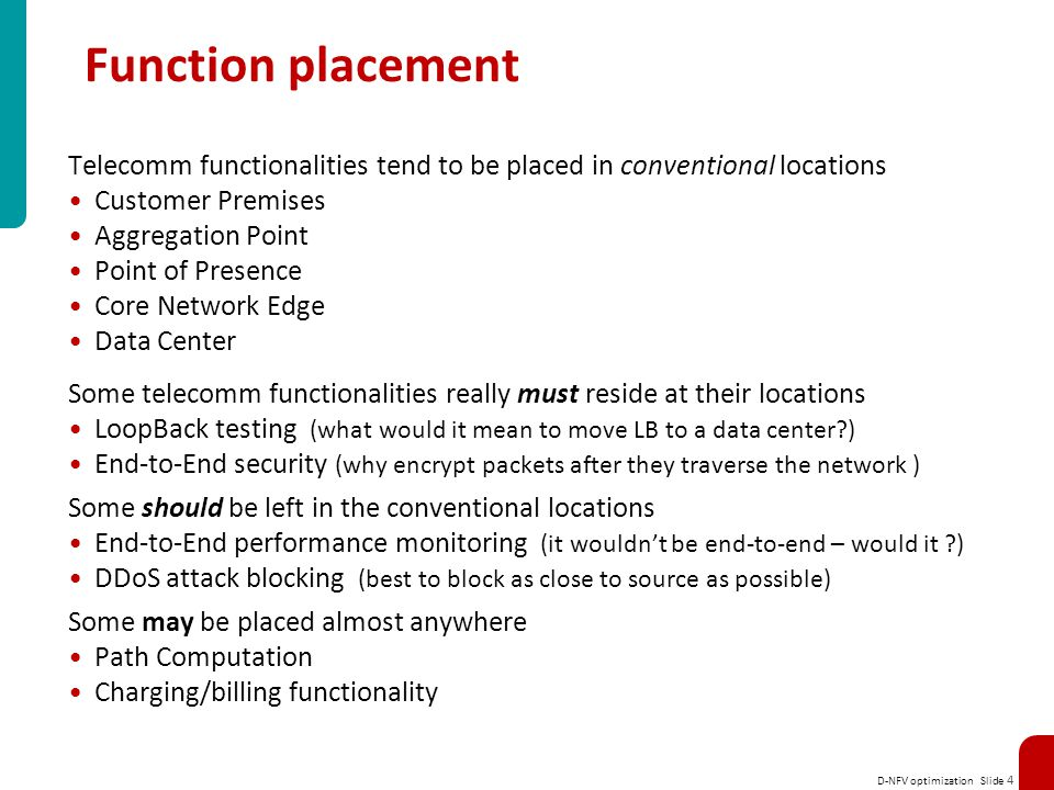 D-NFV optimization Slide 4 Function placement Telecomm functionalities tend to be placed in conventional locations Customer Premises Aggregation Point Point of Presence Core Network Edge Data Center Some telecomm functionalities really must reside at their locations LoopBack testing (what would it mean to move LB to a data center?) End-to-End security (why encrypt packets after they traverse the network ) Some should be left in the conventional locations End-to-End performance monitoring (it wouldn't be end-to-end – would it ?) DDoS attack blocking (best to block as close to source as possible) Some may be placed almost anywhere Path Computation Charging/billing functionality