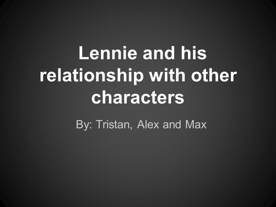 Lennie and his relationship with other characters By: Tristan, Alex and Max