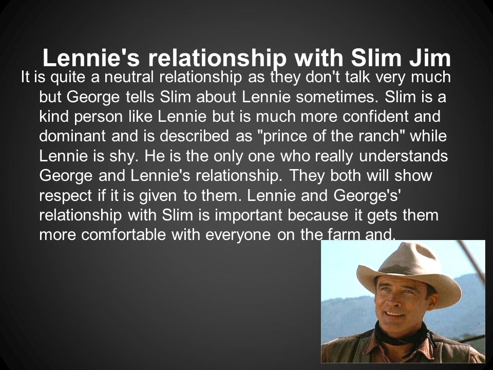Lennie s relationship with Slim Jim It is quite a neutral relationship as they don t talk very much but George tells Slim about Lennie sometimes.