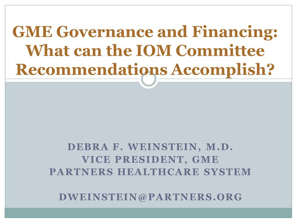 DEBRA F. WEINSTEIN, M.D. VICE PRESIDENT, GME PARTNERS HEALTHCARE SYSTEM DWEINSTEIN@PARTNERS.ORG GME Governance and Financing: What can the IOM Committ