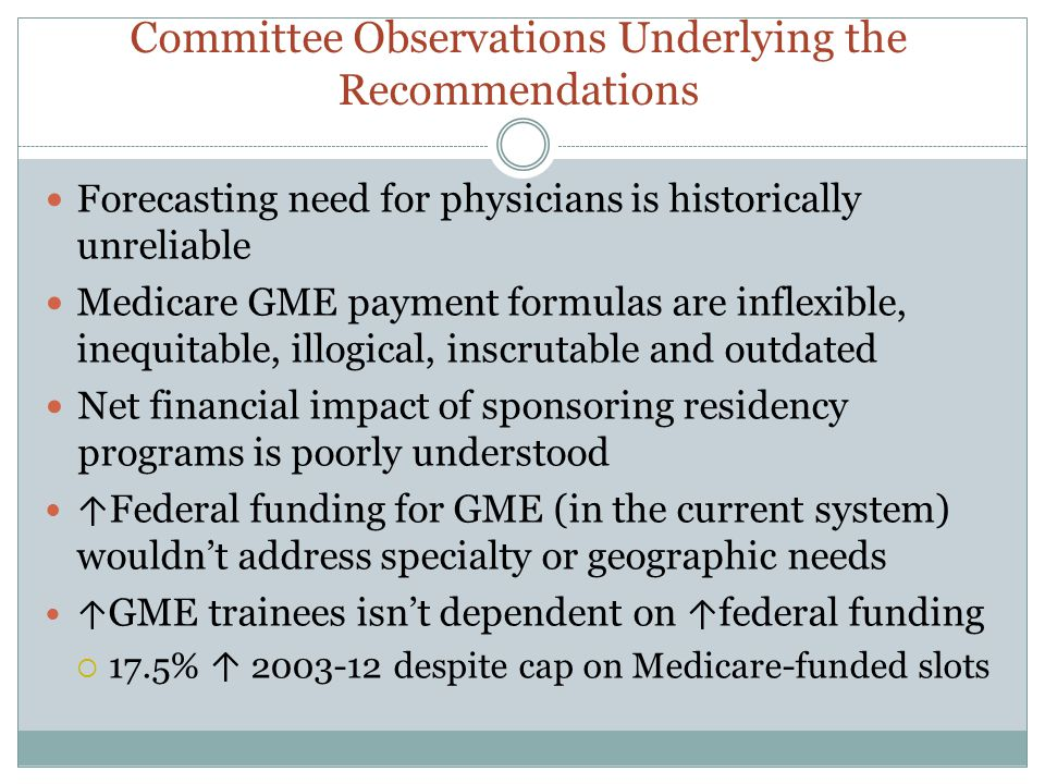 Committee Observations Underlying the Recommendations Forecasting need for physicians is historically unreliable Medicare GME payment formulas are inf