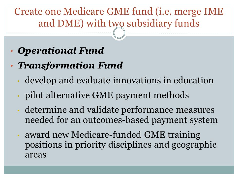 Create one Medicare GME fund (i.e. merge IME and DME) with two subsidiary funds Operational Fund Transformation Fund develop and evaluate innovations
