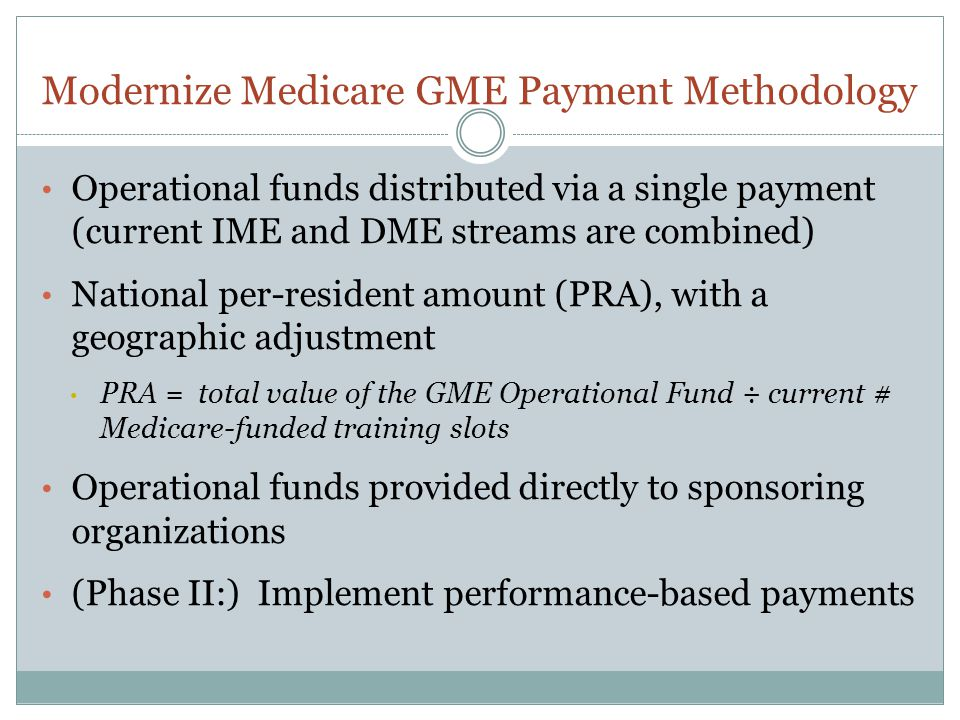 Modernize Medicare GME Payment Methodology Operational funds distributed via a single payment (current IME and DME streams are combined) National per-