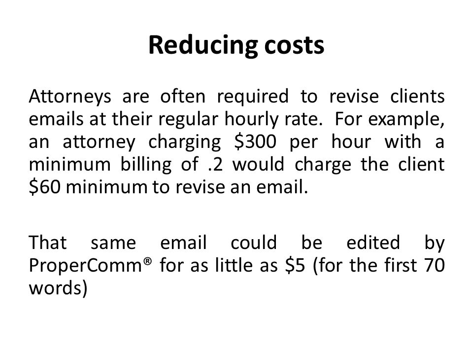 Reducing costs Attorneys are often required to revise clients emails at their regular hourly rate. For example, an attorney charging $300 per hour wit