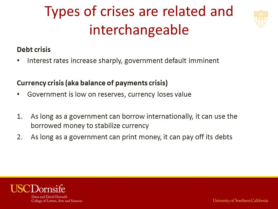 Types of crises are related and interchangeable Debt crisis Interest rates increase sharply, government default imminent Currency crisis (aka balance of payments crisis) Government is low on reserves, currency loses value 1.As long as a government can borrow internationally, it can use the borrowed money to stabilize currency 2.As long as a government can print money, it can pay off its debts
