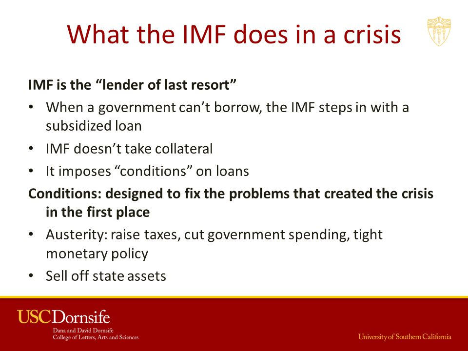 What the IMF does in a crisis IMF is the lender of last resort When a government can't borrow, the IMF steps in with a subsidized loan IMF doesn't take collateral It imposes conditions on loans Conditions: designed to fix the problems that created the crisis in the first place Austerity: raise taxes, cut government spending, tight monetary policy Sell off state assets