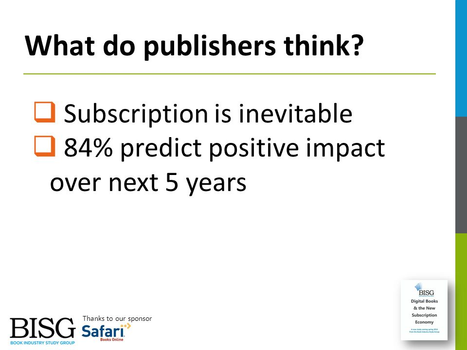 What do publishers think?  Subscription is inevitable  84% predict positive impact over next 5 years Thanks to our sponsor