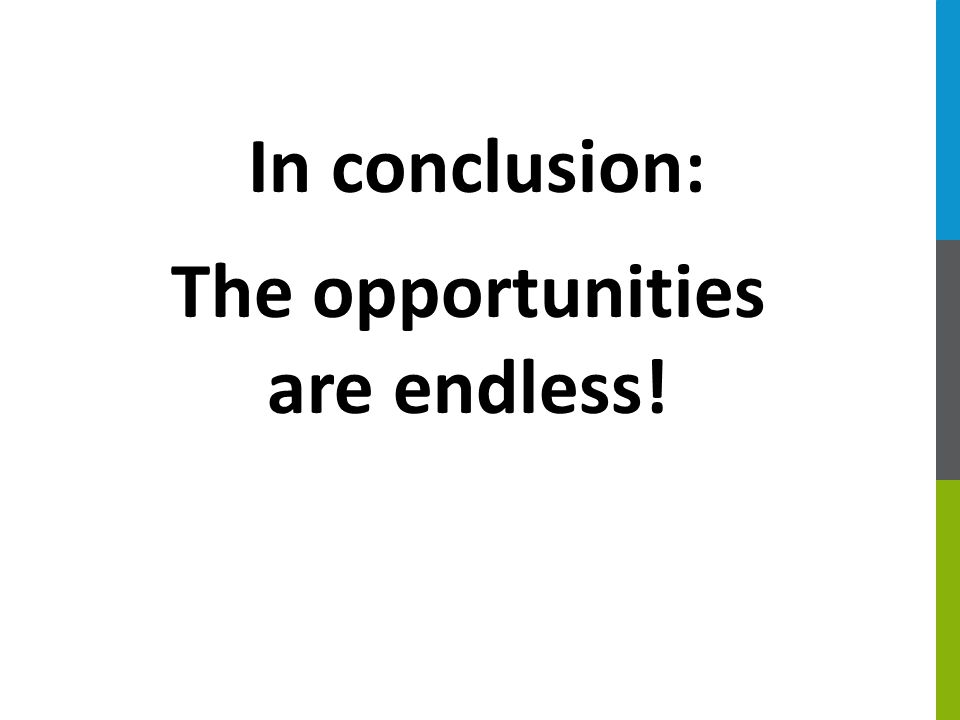 In conclusion: The opportunities are endless!