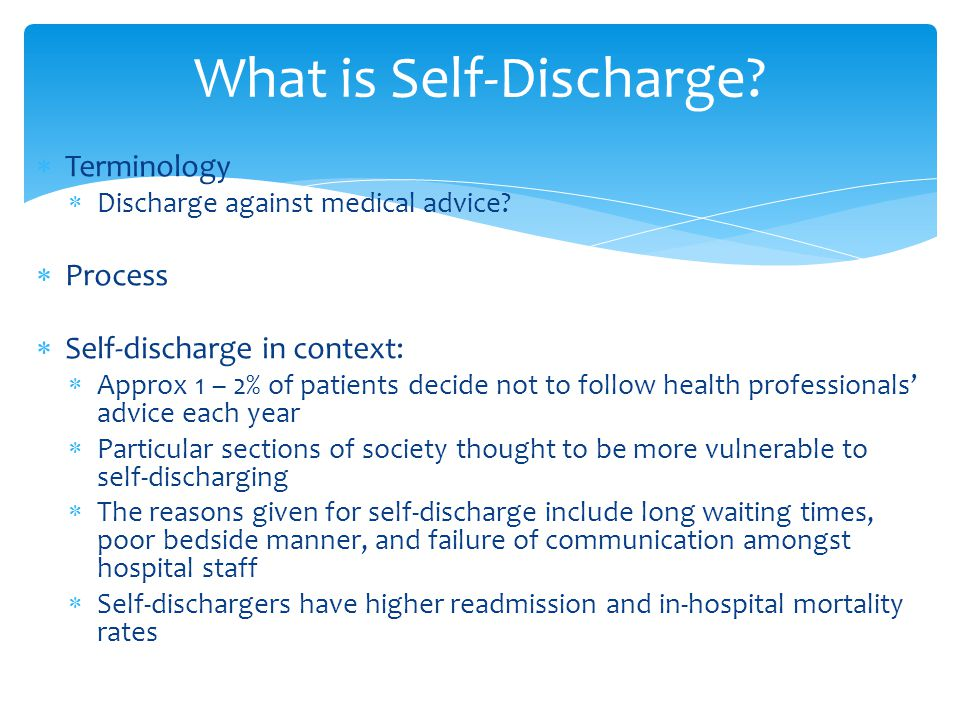  Terminology  Discharge against medical advice?  Process  Self-discharge in context:  Approx 1 – 2% of patients decide not to follow health profe