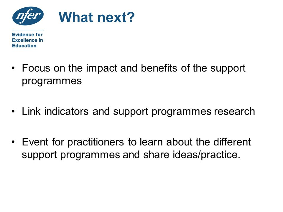 What next? Focus on the impact and benefits of the support programmes Link indicators and support programmes research Event for practitioners to learn
