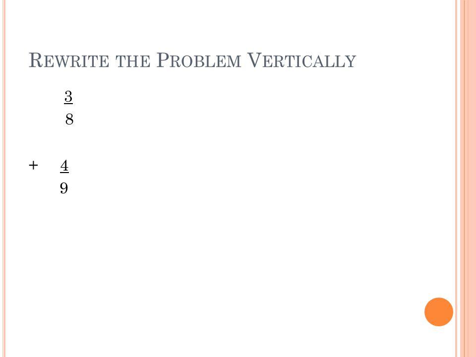 R EWRITE THE P ROBLEM V ERTICALLY 3 8 + 4 9
