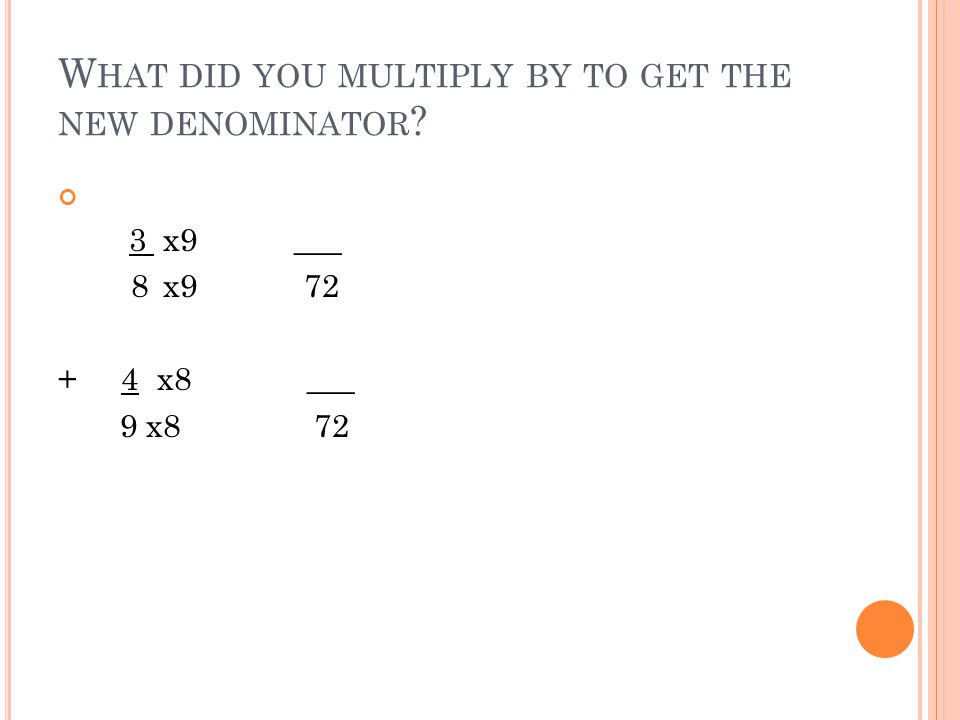 W HAT DID YOU MULTIPLY BY TO GET THE NEW DENOMINATOR 3 x9 ___ 8 x9 72 + 4 x8 ___ 9 x8 72