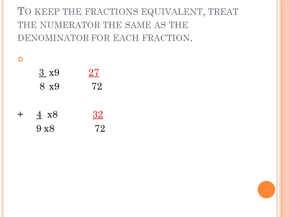 T O KEEP THE FRACTIONS EQUIVALENT, TREAT THE NUMERATOR THE SAME AS THE DENOMINATOR FOR EACH FRACTION.
