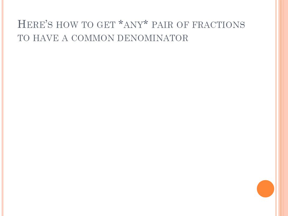 H ERE ' S HOW TO GET * ANY * PAIR OF FRACTIONS TO HAVE A COMMON DENOMINATOR