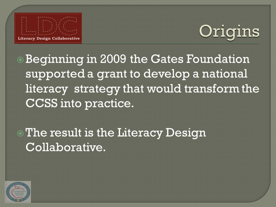  Beginning in 2009 the Gates Foundation supported a grant to develop a national literacy strategy that would transform the CCSS into practice.  The