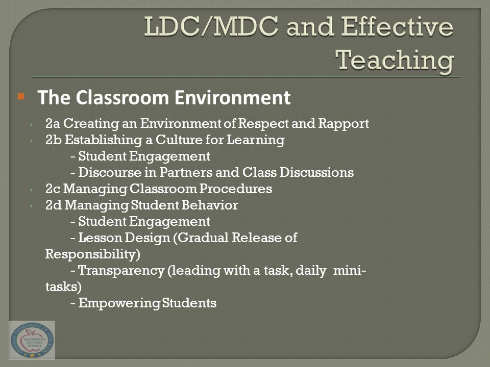 2a Creating an Environment of Respect and Rapport 2b Establishing a Culture for Learning - Student Engagement - Discourse in Partners and Class Discussions 2c Managing Classroom Procedures 2d Managing Student Behavior - Student Engagement - Lesson Design (Gradual Release of Responsibility) - Transparency (leading with a task, daily mini- tasks) - Empowering Students  The Classroom Environment 30